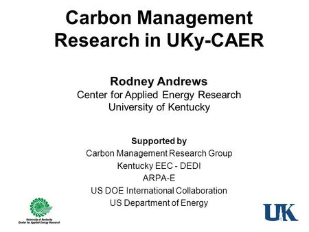 Carbon Management Research in UKy-CAER Supported by Carbon Management Research Group Kentucky EEC - DEDI ARPA-E US DOE International Collaboration US Department.