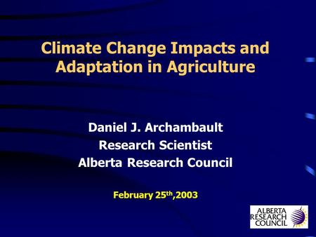 Climate Change Impacts and Adaptation in Agriculture Daniel J. Archambault Research Scientist Alberta Research Council February 25 th,2003.