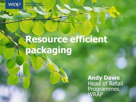 Resource efficient packaging Andy Dawe Head of Retail Programmes WRAP.