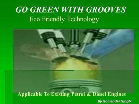 GO GREEN WITH GROOVES Eco Friendly Technology Applicable To Existing Petrol & Diesel Engines By Somender Singh.