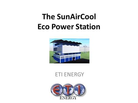The SunAirCool Eco Power Station ETI ENERGY. Introduction What can the SunAir Cool Power Station do This solar power plant uses solar energy to : generate.