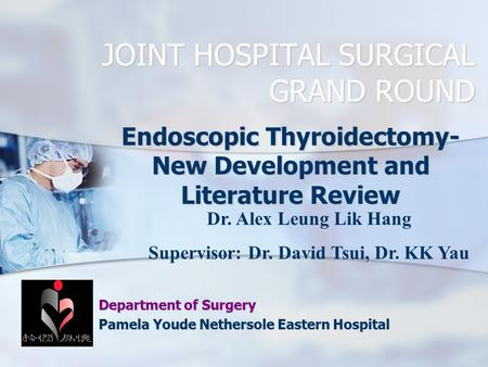 JOINT HOSPITAL SURGICAL GRAND ROUND Endoscopic Thyroidectomy- New Development and Literature Review Department of Surgery Pamela Youde Nethersole Eastern.