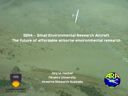 SERA – Small Environmental Research Aircraft The future of affordable airborne environmental research Jorg M. Hacker Flinders University Airborne Research.