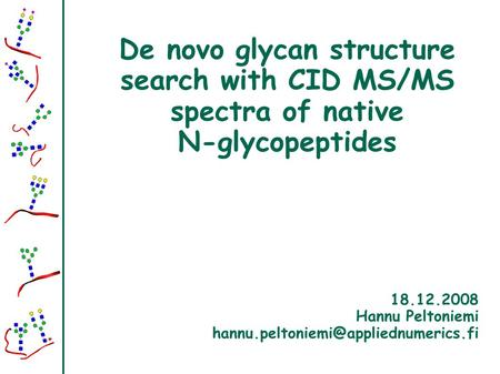 De novo glycan structure search with CID MS/MS spectra of native N-glycopeptides 18.12.2008 Hannu Peltoniemi