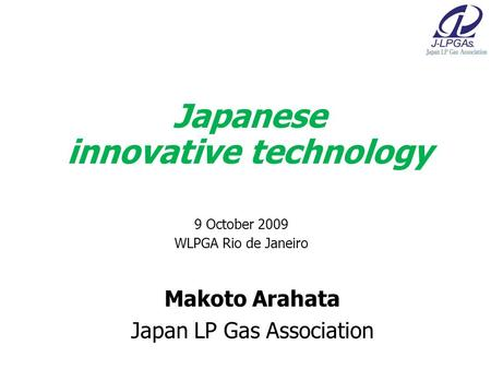 Makoto Arahata Japan LP Gas Association Japanese innovative technology 9 October 2009 WLPGA Rio de Janeiro.