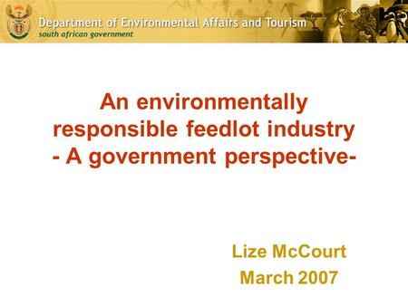 An environmentally responsible feedlot industry - A government perspective- Lize McCourt March 2007.