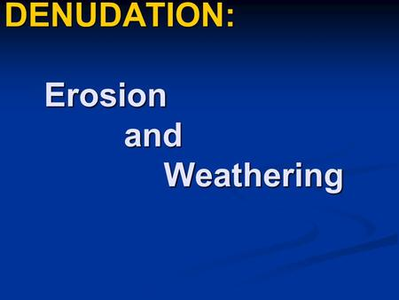 DENUDATION: Erosion and Weathering