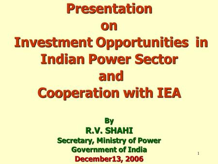 1 Presentation on Investment Opportunities in Indian Power Sector and Cooperation with IEA By R.V. SHAHI Secretary, Ministry of Power Government of India.