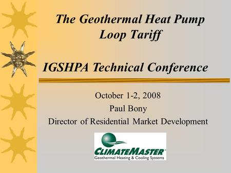 The Geothermal Heat Pump Loop Tariff October 1-2, 2008 Paul Bony Director of Residential Market Development IGSHPA Technical Conference.