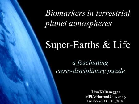 1 Biomarkers in terrestrial planet atmospheres Super-Earths & Life a fascinating cross-disciplinary puzzle Lisa Kaltenegger MPIA/Harvard University IAUS276,