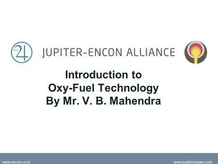 May 2008jupiteroxygen.com www.encon.co.inwww.jupiteroxygen.com Introduction to Oxy-Fuel Technology By Mr. V. B. Mahendra.