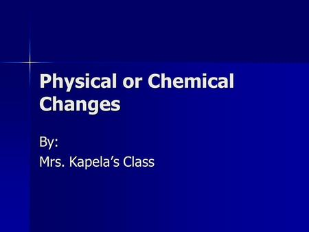 Physical or Chemical Changes By: Mrs. Kapela's Class.