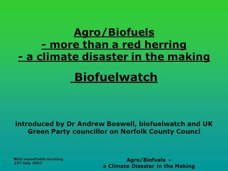 NGO roundtable meeting 25 th July 2007 Agro/Biofuels – a Climate Disaster in the Making Agro/Biofuels - more than a red herring - a climate disaster in.