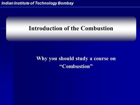 "Indian Institute of Technology Bombay Why you should study a course on ""Combustion"" Introduction of the Combustion."
