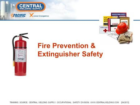 Fire Prevention & Extinguisher Safety TRAINING SOURCE: CENTRAL WELDING SUPPLY, OCCUPATIONAL SAFETY DIVISION, WWW.CENTRALWELDING.COM [04/2013]