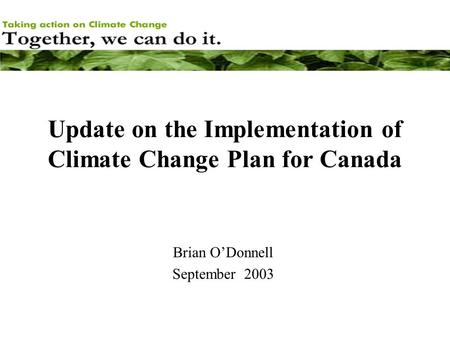 Update on the Implementation of Climate Change Plan for Canada Brian O'Donnell September 2003.