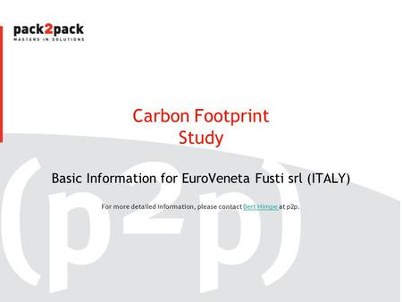 Carbon Footprint Study Basic Information for EuroVeneta Fusti srl (ITALY) For more detailed information, please contact Bert Himpe at p2p.Bert Himpe.