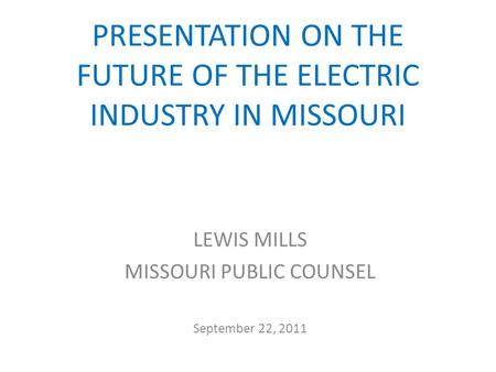 PRESENTATION ON THE FUTURE OF THE ELECTRIC INDUSTRY IN MISSOURI LEWIS MILLS MISSOURI PUBLIC COUNSEL September 22, 2011.