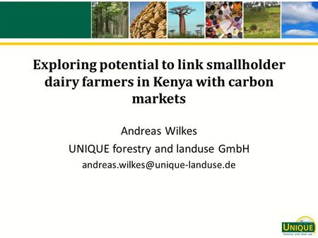Exploring potential to link smallholder dairy farmers in Kenya with carbon markets Andreas Wilkes UNIQUE forestry and landuse GmbH