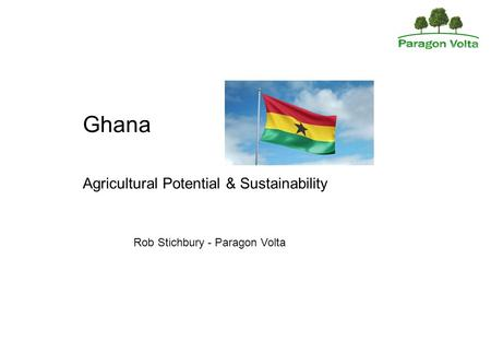 Ghana Agricultural Potential & Sustainability Rob Stichbury - Paragon Volta.