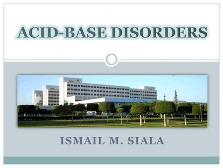 ISMAIL M. SIALA. Acid-base disorders Pulse Hemoglobin Blood Pressure Temperature Ca, K, … Physiological Daily Metabolism Pathological DKA Hydrogen Ion.