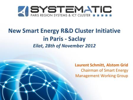 1 New Smart Energy R&D Cluster Initiative in Paris - Saclay Eilat, 28th of November 2012 Laurent Schmitt, Alstom Grid Chairman of Smart Energy Management.