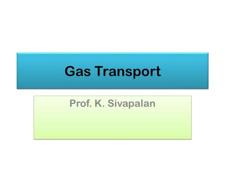 Gas Transport Prof. K. Sivapalan. Transport of gases in Blood 2013Gas Transport2.