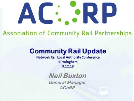 Community Rail Update Network Rail Local Authority Conference Birmingham 3.12.13 Neil Buxton General Manager ACoRP.