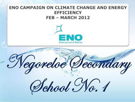 Negoreloe Secondary School No.1. Our school takes part in climate change campaign by the ENO Programme. ENO Environment Online is a global virtual school.