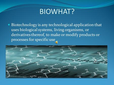 BIOWHAT? Biotechnology is any technological application that uses biological systems, living organisms, or derivatives thereof, to make or modify products.