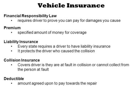 Vehicle Insurance Financial Responsibility Law requires driver to prove you can pay for damages you cause Premium specified amount of money for coverage.