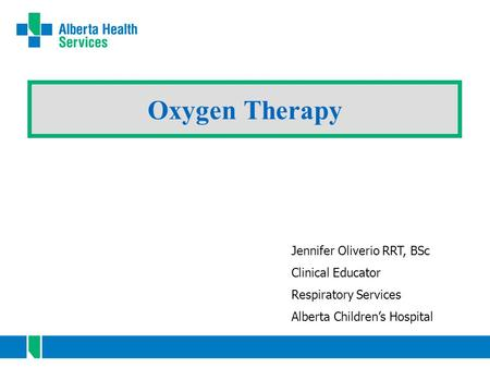 Oxygen Therapy Jennifer Oliverio RRT, BSc Clinical Educator Respiratory Services Alberta Children's Hospital.
