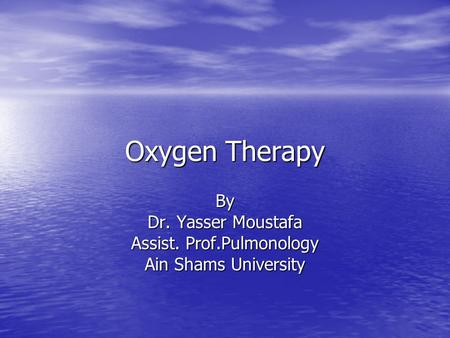 Oxygen Therapy By Dr. Yasser Moustafa Assist. Prof.Pulmonology Ain Shams University.