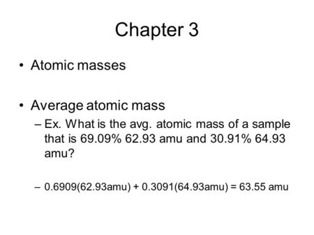 Chapter 3 Atomic masses Average atomic mass –Ex. What is the avg. atomic mass of a sample that is 69.09% 62.93 amu and 30.91% 64.93 amu? –0.6909(62.93amu)