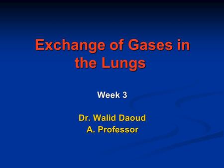 Exchange of Gases in the Lungs Exchange of Gases in the Lungs Week 3 Dr. Walid Daoud A. Professor.