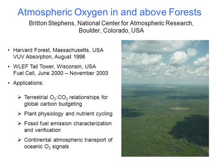 Atmospheric Oxygen in and above Forests Britton Stephens, National Center for Atmospheric Research, Boulder, Colorado, USA Harvard Forest, Massachusetts,