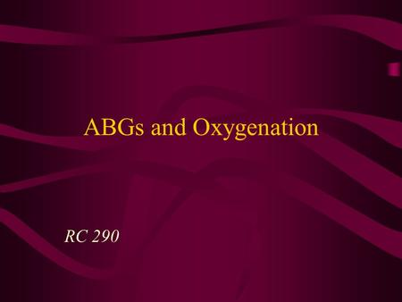 ABGs and Oxygenation RC 290 ABG Sampling Sites Umbilical artery catheter (UAC) –Clots may form on the end –Remember, it is post- ductal blood so the.