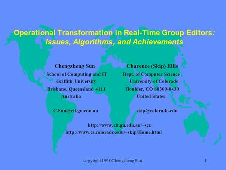 Copyright 1998 Chengzheng Sun1 Operational Transformation in Real-Time Group Editors: Issues, Algorithms, and Achievements Chengzheng Sun Charence (Skip)
