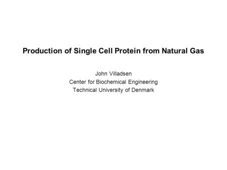 Production of Single Cell Protein from Natural Gas John Villadsen Center for Biochemical Engineering Technical University of Denmark.