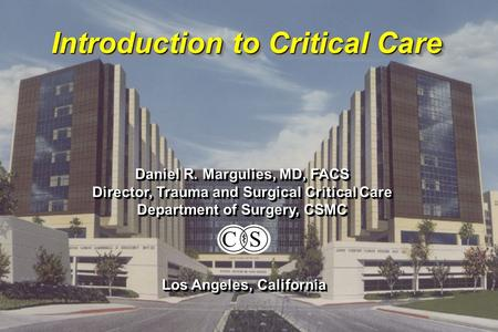 Introduction to Critical Care Daniel R. Margulies, MD, FACS Director, Trauma and Surgical Critical Care Department of Surgery, CSMC Daniel R. Margulies,