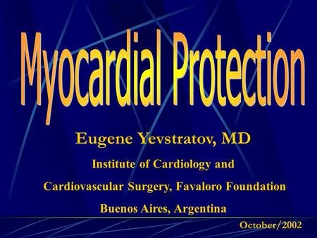 Eugene Yevstratov, MD Institute of Cardiology and Cardiovascular Surgery, Favaloro Foundation Buenos Aires, Argentina October/2002.