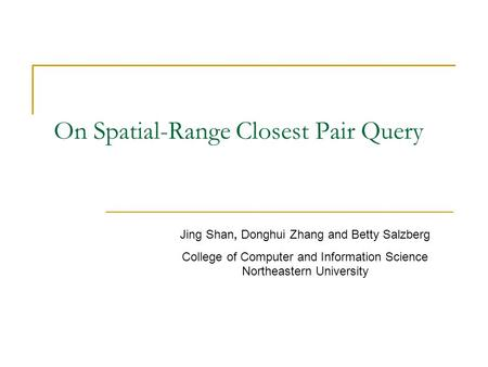 On Spatial-Range Closest Pair Query Jing Shan, Donghui Zhang and Betty Salzberg College of Computer and Information Science Northeastern University.