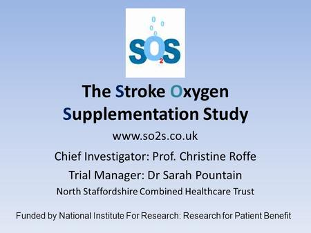 The Stroke Oxygen Supplementation Study Chief Investigator: Prof. Christine Roffe Trial Manager: Dr Sarah Pountain North Staffordshire Combined Healthcare.