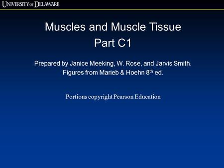 Muscles and Muscle Tissue Part C1 Prepared by Janice Meeking, W. Rose, and Jarvis Smith. Figures from Marieb & Hoehn 8 th ed. Portions copyright Pearson.