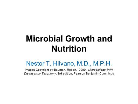 Microbial Growth and Nutrition Nestor T. Hilvano, M.D., M.P.H. Images Copyright by Bauman, Robert. 2009. Microbiology, With Diseases by Taxonomy, 3rd edition,