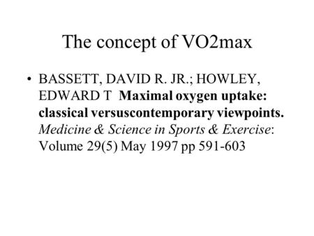The concept of VO2max BASSETT, DAVID R. JR.; HOWLEY, EDWARD T Maximal oxygen uptake: classical versuscontemporary viewpoints. Medicine & Science in Sports.