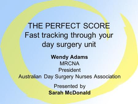THE PERFECT SCORE Fast tracking through your day surgery unit Wendy Adams MRCNA President Australian Day Surgery Nurses Association Presented by Sarah.