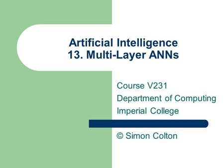 Artificial Intelligence 13. Multi-Layer ANNs Course V231 Department of Computing Imperial College © Simon Colton.