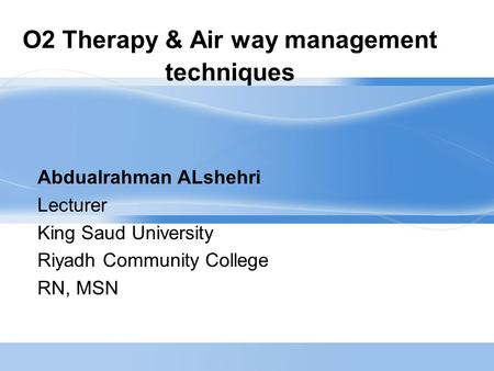 O2 Therapy & Air way management techniques Abdualrahman ALshehri Lecturer King Saud University Riyadh Community College RN, MSN.