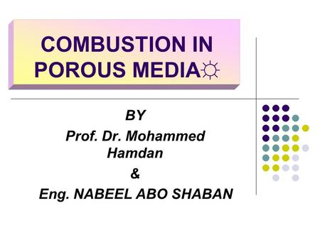 COMBUSTION IN POROUS MEDIA☼ BY Prof. Dr. Mohammed Hamdan & Eng. NABEEL ABO SHABAN.